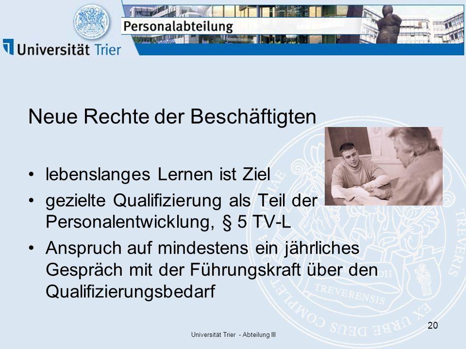 Universität Trier - Abteilung III 20 Neue Rechte der Beschäftigten lebenslanges Lernen ist Ziel gezielte Qualifizierung als Teil der Personalentwicklung, § 5 TV-L Anspruch auf mindestens ein jährliches Gespräch mit der Führungskraft über den Qualifizierungsbedarf