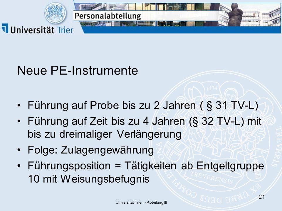 Universität Trier - Abteilung III 21 Neue PE-Instrumente Führung auf Probe bis zu 2 Jahren ( § 31 TV-L) Führung auf Zeit bis zu 4 Jahren (§ 32 TV-L) mit bis zu dreimaliger Verlängerung Folge: Zulagengewährung Führungsposition = Tätigkeiten ab Entgeltgruppe 10 mit Weisungsbefugnis