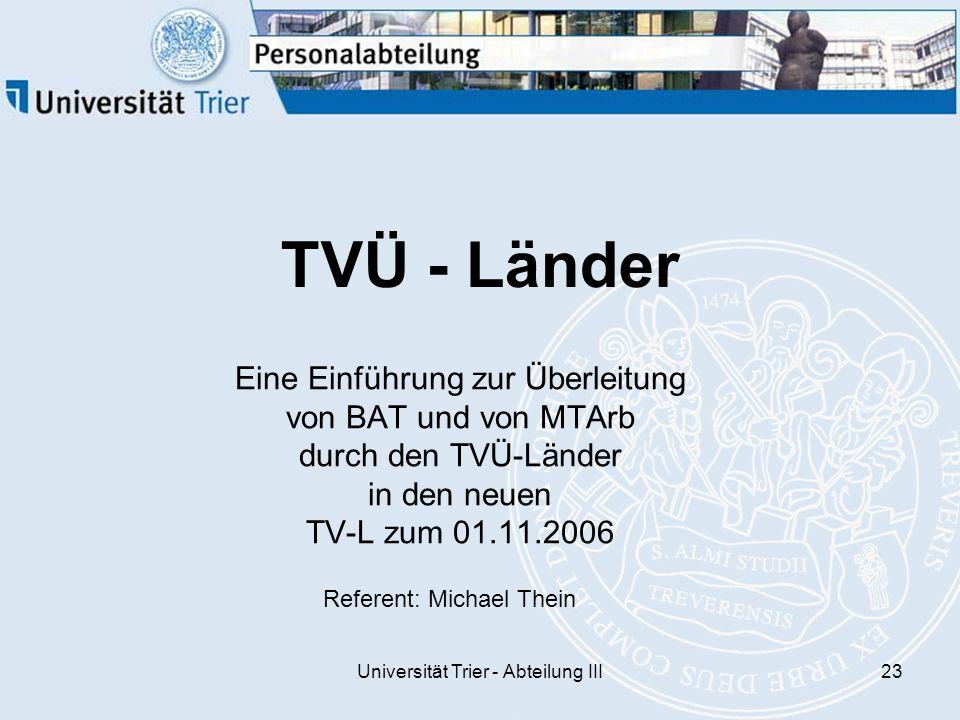 Universität Trier - Abteilung III23 TVÜ - Länder Eine Einführung zur Überleitung von BAT und von MTArb durch den TVÜ-Länder in den neuen TV-L zum 01.11.2006 Referent: Michael Thein
