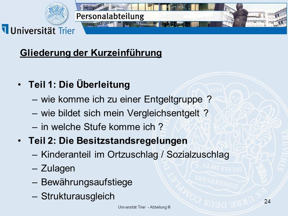 Universität Trier - Abteilung III 24 Gliederung der Kurzeinführung Teil 1: Die Überleitung –wie komme ich zu einer Entgeltgruppe .