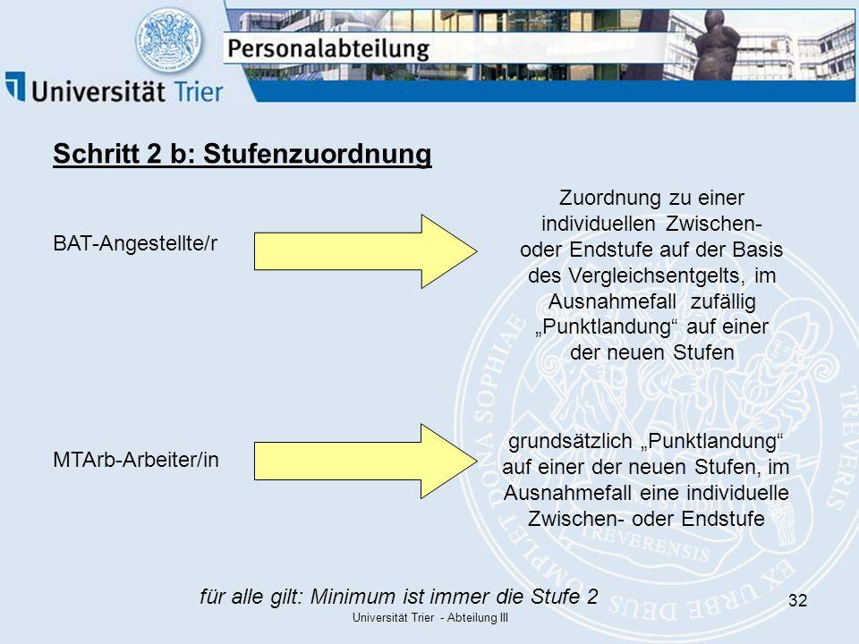 """Universität Trier - Abteilung III 32 Schritt 2 b: Stufenzuordnung BAT-Angestellte/r MTArb-Arbeiter/in Zuordnung zu einer individuellen Zwischen- oder Endstufe auf der Basis des Vergleichsentgelts, im Ausnahmefall zufällig """"Punktlandung auf einer der neuen Stufen grundsätzlich """"Punktlandung auf einer der neuen Stufen, im Ausnahmefall eine individuelle Zwischen- oder Endstufe für alle gilt: Minimum ist immer die Stufe 2"""