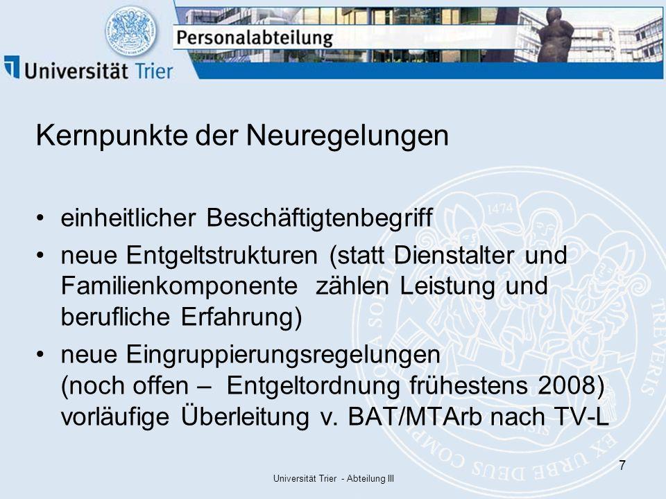 Universität Trier - Abteilung III 7 Kernpunkte der Neuregelungen einheitlicher Beschäftigtenbegriff neue Entgeltstrukturen (statt Dienstalter und Familienkomponente zählen Leistung und berufliche Erfahrung) neue Eingruppierungsregelungen (noch offen – Entgeltordnung frühestens 2008) vorläufige Überleitung v.