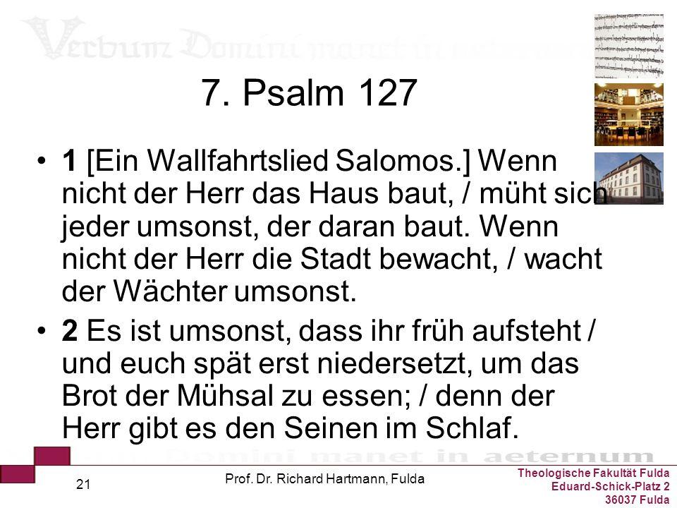 Theologische Fakultät Fulda Eduard-Schick-Platz 2 36037 Fulda Prof. Dr. Richard Hartmann, Fulda 21 7. Psalm 127 1 [Ein Wallfahrtslied Salomos.] Wenn n