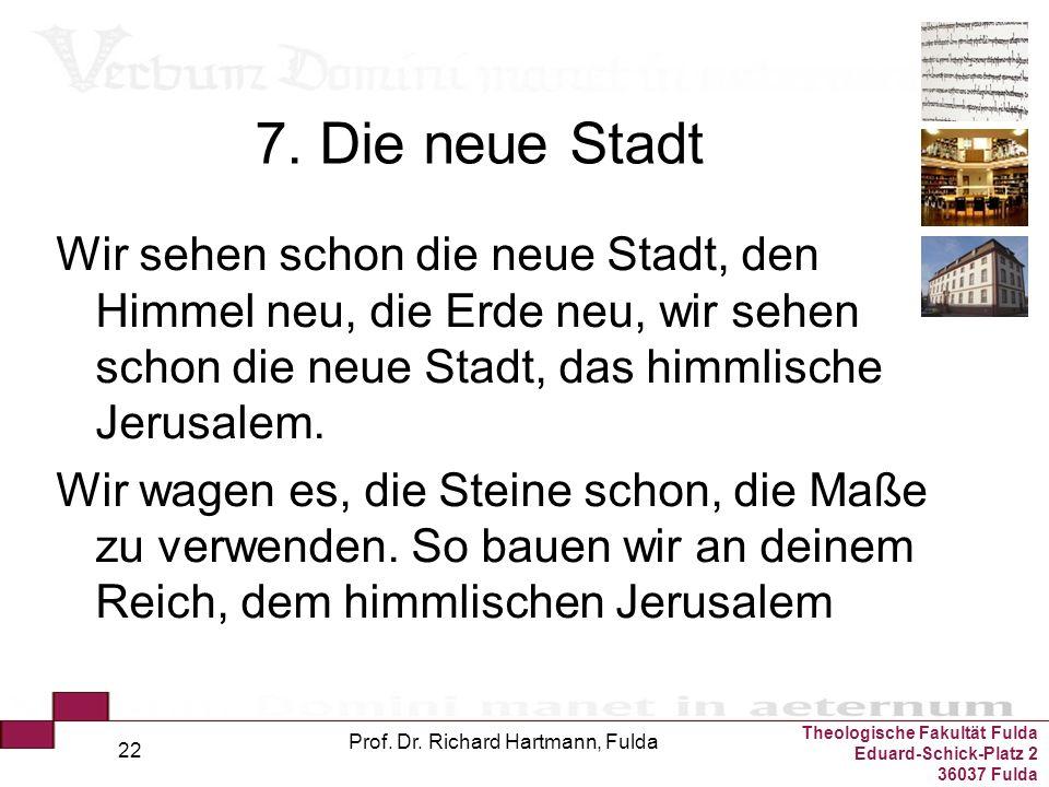 Theologische Fakultät Fulda Eduard-Schick-Platz 2 36037 Fulda Prof. Dr. Richard Hartmann, Fulda 22 7. Die neue Stadt Wir sehen schon die neue Stadt, d