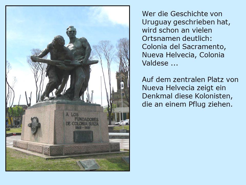 Wer die Geschichte von Uruguay geschrieben hat, wird schon an vielen Ortsnamen deutlich: Colonia del Sacramento, Nueva Helvecia, Colonia Valdese...