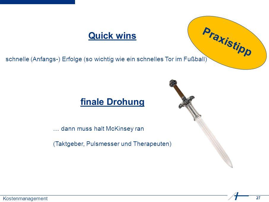 27 Kostenmanagement Quick wins finale Drohung … dann muss halt McKinsey ran (Taktgeber, Pulsmesser und Therapeuten) schnelle (Anfangs-) Erfolge (so wi