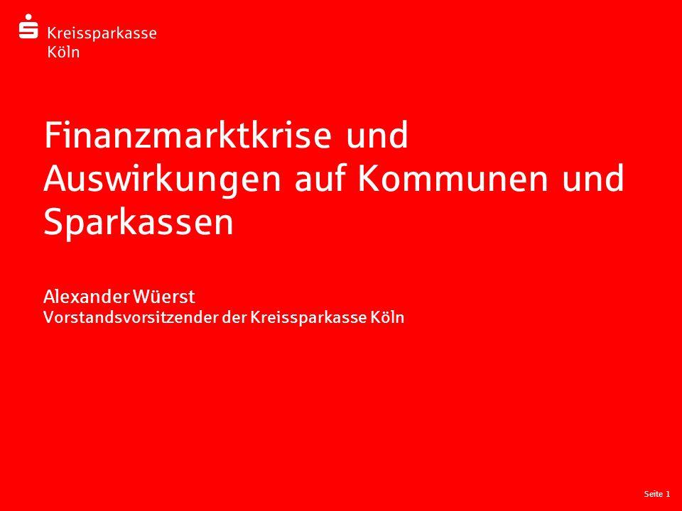 Seite 1 Finanzmarktkrise und Auswirkungen auf Kommunen und Sparkassen Alexander Wüerst Vorstandsvorsitzender der Kreissparkasse Köln
