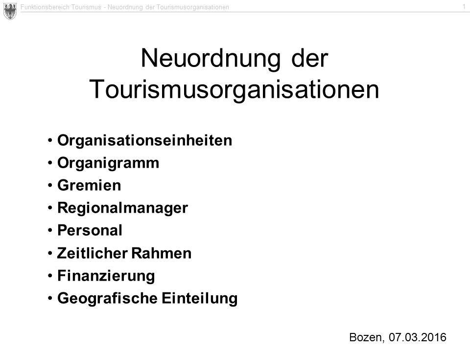 Funktionsbereich Tourismus - Neuordnung der Tourismusorganisationen 1 Neuordnung der Tourismusorganisationen Bozen, 07.03.2016 Organisationseinheiten Organigramm Gremien Regionalmanager Personal Zeitlicher Rahmen Finanzierung Geografische Einteilung