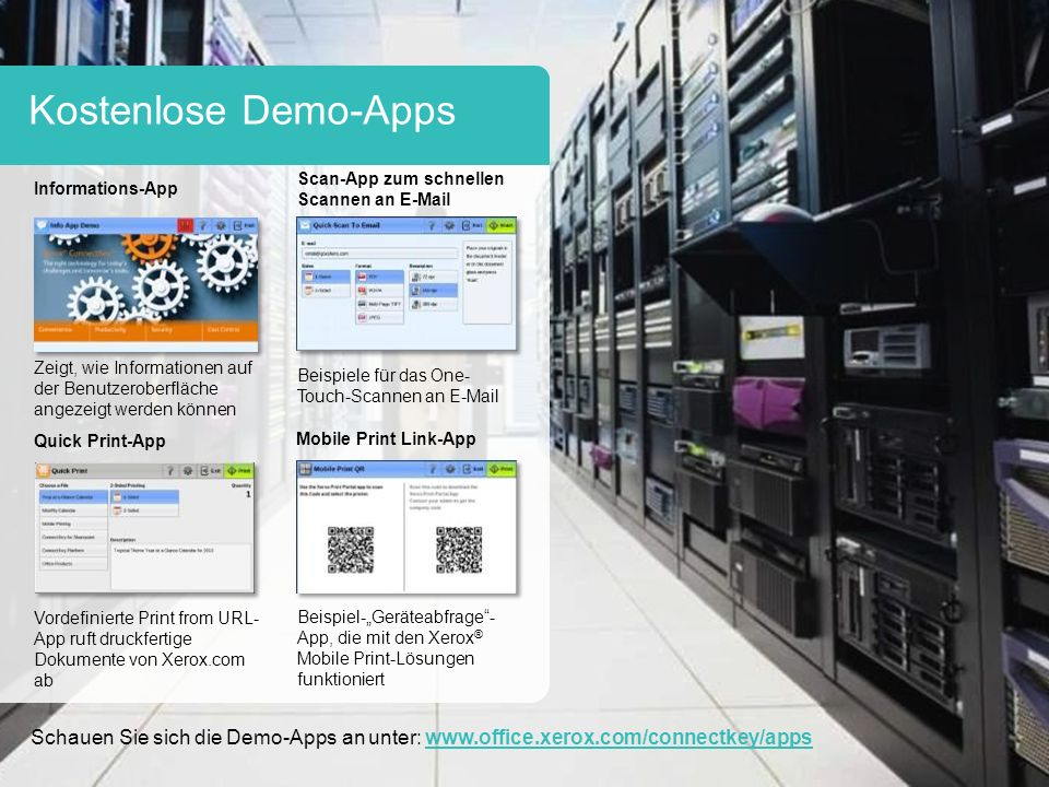 """Kostenlose Demo-Apps Informations-App Scan-App zum schnellen Scannen an E-Mail Zeigt, wie Informationen auf der Benutzeroberfläche angezeigt werden können Beispiele für das One- Touch-Scannen an E-Mail Quick Print-App Mobile Print Link-App Vordefinierte Print from URL- App ruft druckfertige Dokumente von Xerox.com ab Beispiel-""""Geräteabfrage - App, die mit den Xerox ® Mobile Print-Lösungen funktioniert Schauen Sie sich die Demo-Apps an unter: www.office.xerox.com/connectkey/appswww.office.xerox.com/connectkey/apps"""