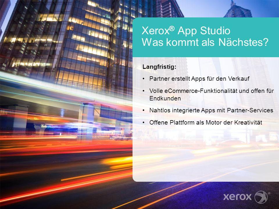 Xerox ® App Studio Was kommt als Nächstes? Langfristig: Partner erstellt Apps für den Verkauf Volle eCommerce-Funktionalität und offen für Endkunden N