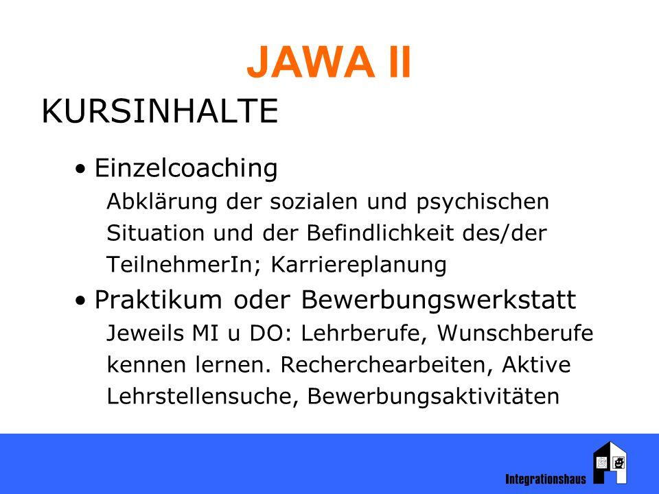 JAWA II KURSINHALTE Einzelcoaching Abklärung der sozialen und psychischen Situation und der Befindlichkeit des/der TeilnehmerIn; Karriereplanung Praktikum oder Bewerbungswerkstatt Jeweils MI u DO: Lehrberufe, Wunschberufe kennen lernen.