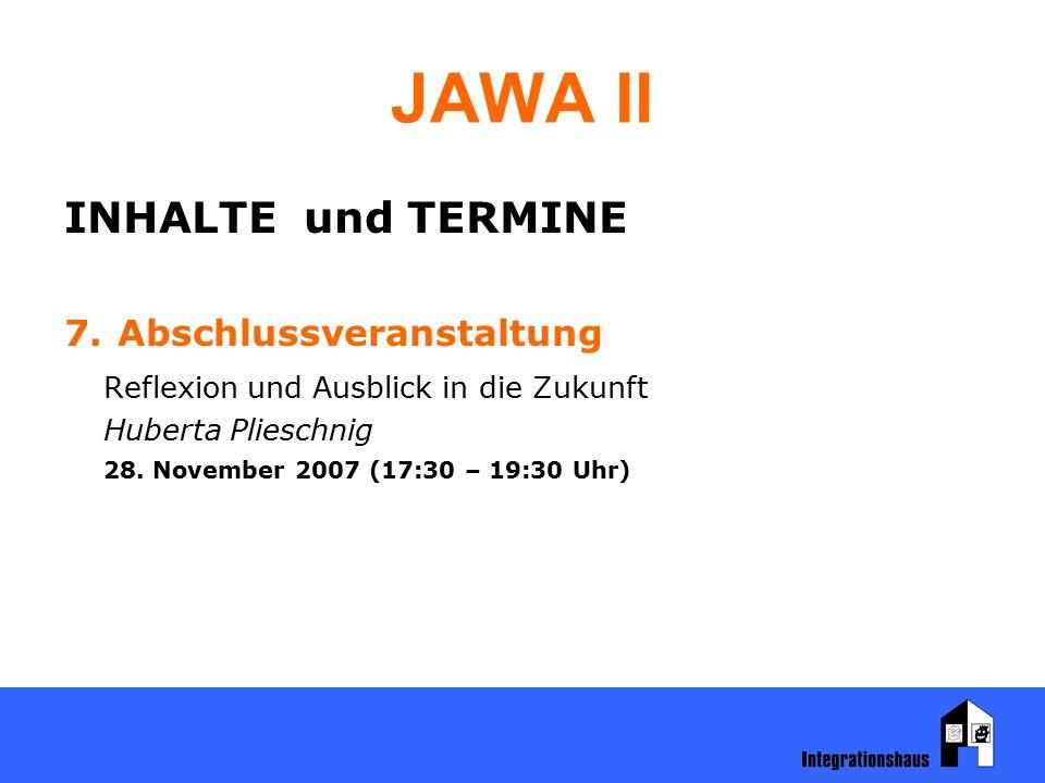 JAWA II INHALTE und TERMINE 7. Abschlussveranstaltung Reflexion und Ausblick in die Zukunft Huberta Plieschnig 28. November 2007 (17:30 – 19:30 Uhr)