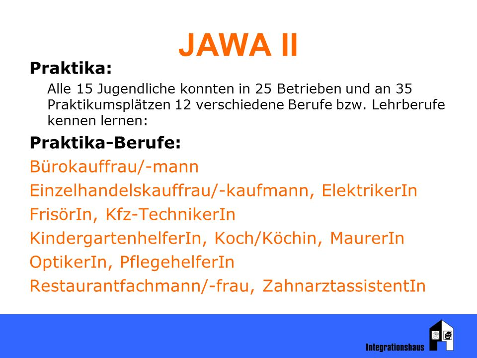 JAWA II Praktika: Alle 15 Jugendliche konnten in 25 Betrieben und an 35 Praktikumsplätzen 12 verschiedene Berufe bzw. Lehrberufe kennen lernen: Prakti