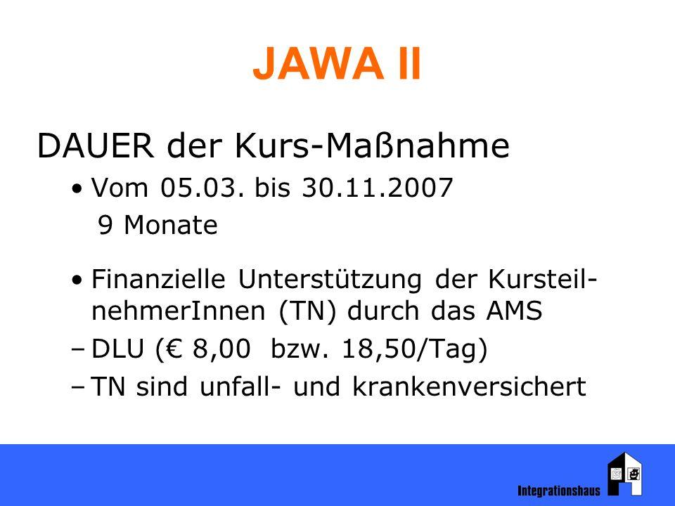 JAWA II DAUER der Kurs-Maßnahme Vom 05.03. bis 30.11.2007 9 Monate Finanzielle Unterstützung der Kursteil- nehmerInnen (TN) durch das AMS –DLU (€ 8,00