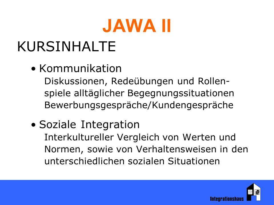 JAWA II KURSINHALTE Kommunikation Diskussionen, Redeübungen und Rollen- spiele alltäglicher Begegnungssituationen Bewerbungsgespräche/Kundengespräche Soziale Integration Interkultureller Vergleich von Werten und Normen, sowie von Verhaltensweisen in den unterschiedlichen sozialen Situationen