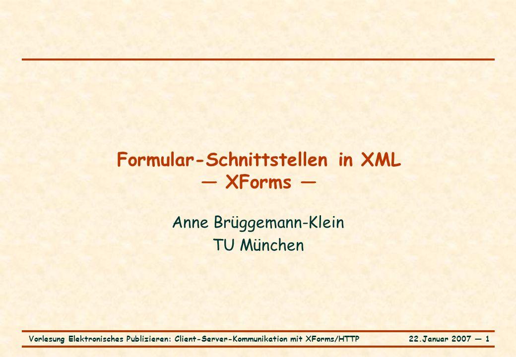 22.Januar 2007 ― 1Vorlesung Elektronisches Publizieren: Client-Server-Kommunikation mit XForms/HTTP Formular-Schnittstellen in XML — XForms — Anne Brüggemann-Klein TU München