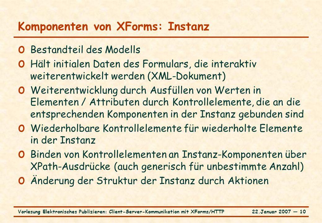 22.Januar 2007 ― 10Vorlesung Elektronisches Publizieren: Client-Server-Kommunikation mit XForms/HTTP Komponenten von XForms: Instanz o Bestandteil des Modells o Hält initialen Daten des Formulars, die interaktiv weiterentwickelt werden (XML-Dokument) o Weiterentwicklung durch Ausfüllen von Werten in Elementen / Attributen durch Kontrollelemente, die an die entsprechenden Komponenten in der Instanz gebunden sind o Wiederholbare Kontrollelemente für wiederholte Elemente in der Instanz o Binden von Kontrollelementen an Instanz-Komponenten über XPath-Ausdrücke (auch generisch für unbestimmte Anzahl) o Änderung der Struktur der Instanz durch Aktionen