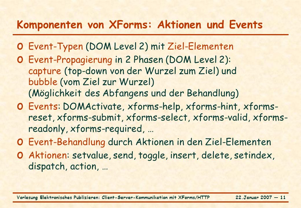22.Januar 2007 ― 11Vorlesung Elektronisches Publizieren: Client-Server-Kommunikation mit XForms/HTTP Komponenten von XForms: Aktionen und Events o Event-Typen (DOM Level 2) mit Ziel-Elementen o Event-Propagierung in 2 Phasen (DOM Level 2): capture (top-down von der Wurzel zum Ziel) und bubble (vom Ziel zur Wurzel) (Möglichkeit des Abfangens und der Behandlung) o Events: DOMActivate, xforms-help, xforms-hint, xforms- reset, xforms-submit, xforms-select, xforms-valid, xforms- readonly, xforms-required, … o Event-Behandlung durch Aktionen in den Ziel-Elementen o Aktionen: setvalue, send, toggle, insert, delete, setindex, dispatch, action, …