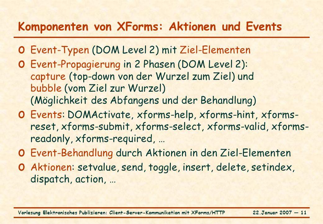 22.Januar 2007 ― 11Vorlesung Elektronisches Publizieren: Client-Server-Kommunikation mit XForms/HTTP Komponenten von XForms: Aktionen und Events o Eve