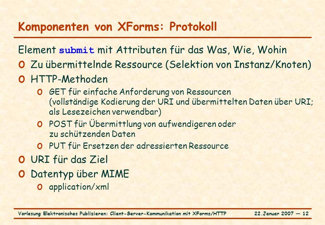 22.Januar 2007 ― 12Vorlesung Elektronisches Publizieren: Client-Server-Kommunikation mit XForms/HTTP Komponenten von XForms: Protokoll Element submit mit Attributen für das Was, Wie, Wohin o Zu übermittelnde Ressource (Selektion von Instanz/Knoten) o HTTP-Methoden o GET für einfache Anforderung von Ressourcen (vollständige Kodierung der URI und übermittelten Daten über URI; als Lesezeichen verwendbar) o POST für Übermittlung von aufwendigeren oder zu schützenden Daten o PUT für Ersetzen der adressierten Ressource o URI für das Ziel o Datentyp über MIME o application/xml