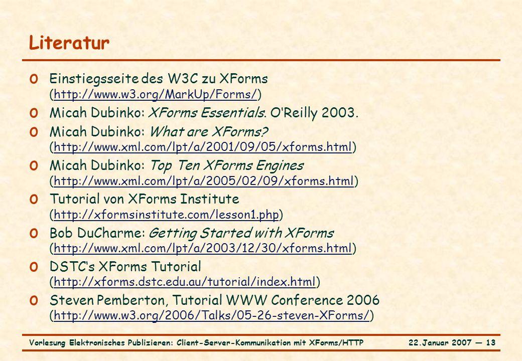 22.Januar 2007 ― 13Vorlesung Elektronisches Publizieren: Client-Server-Kommunikation mit XForms/HTTP Literatur o Einstiegsseite des W3C zu XForms (http://www.w3.org/MarkUp/Forms/)http://www.w3.org/MarkUp/Forms/ o Micah Dubinko: XForms Essentials.