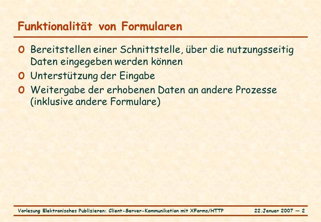 22.Januar 2007 ― 3Vorlesung Elektronisches Publizieren: Client-Server-Kommunikation mit XForms/HTTP HTML-Formulare am Beispiel … o GUI-Elemente in HTML-Formular: (..\..\XFormsBeispiele\htmlForm.htm )..\..\XFormsBeispiele\htmlForm.htm o Texteingabefelder o Auswahllisten, Checkboxes, Radio buttons o Submit und Reset buttons o Element input als Standard für gemeinsames Inhaltsmodell und gemeinsame Attribute o Differenzierung über Attribut type o spezielle Elemente für alles andere o Benennung der Eingabewerte über Attribut name