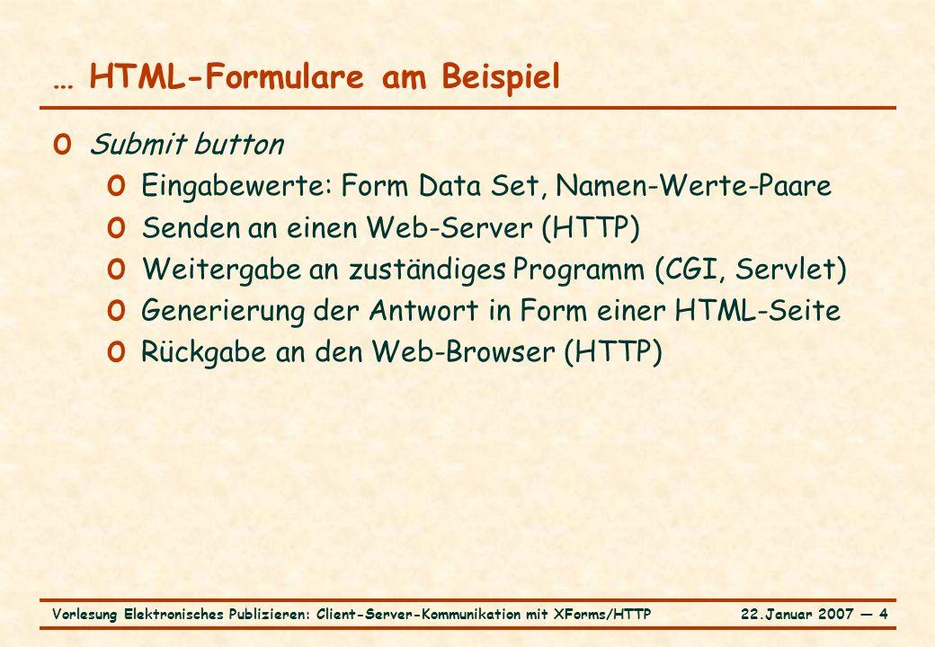 22.Januar 2007 ― 4Vorlesung Elektronisches Publizieren: Client-Server-Kommunikation mit XForms/HTTP … HTML-Formulare am Beispiel o Submit button o Eingabewerte: Form Data Set, Namen-Werte-Paare o Senden an einen Web-Server (HTTP) o Weitergabe an zuständiges Programm (CGI, Servlet) o Generierung der Antwort in Form einer HTML-Seite o Rückgabe an den Web-Browser (HTTP)