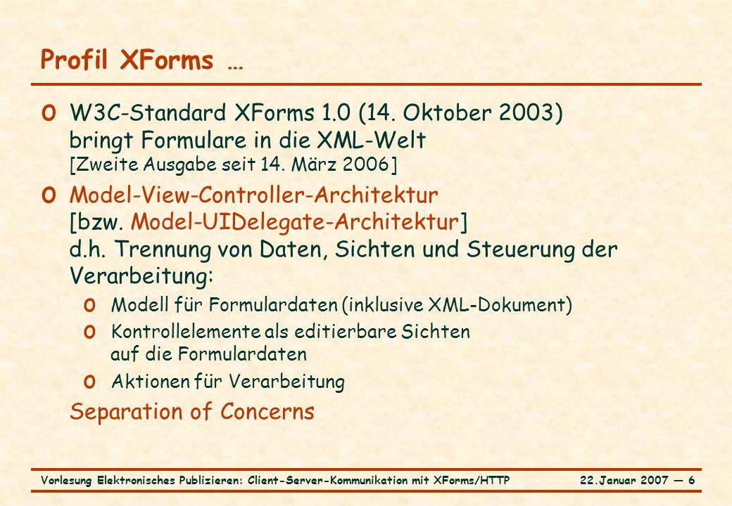 22.Januar 2007 ― 7Vorlesung Elektronisches Publizieren: Client-Server-Kommunikation mit XForms/HTTP … Profil XForms o Erfordert Host-Sprache (z.B.