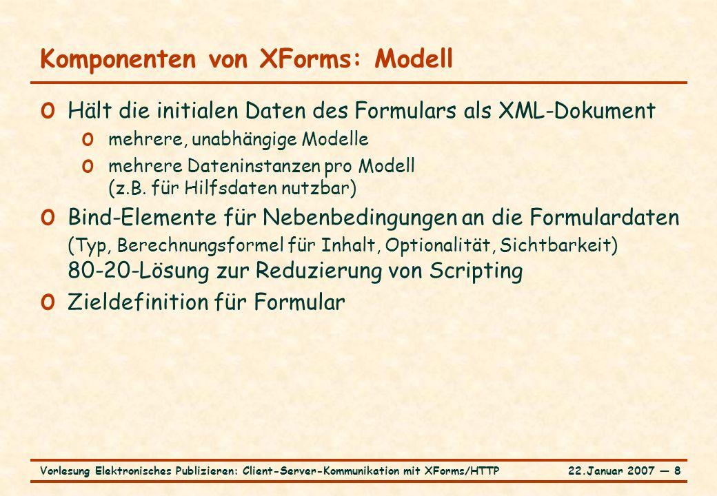 22.Januar 2007 ― 8Vorlesung Elektronisches Publizieren: Client-Server-Kommunikation mit XForms/HTTP Komponenten von XForms: Modell o Hält die initialen Daten des Formulars als XML-Dokument o mehrere, unabhängige Modelle o mehrere Dateninstanzen pro Modell (z.B.