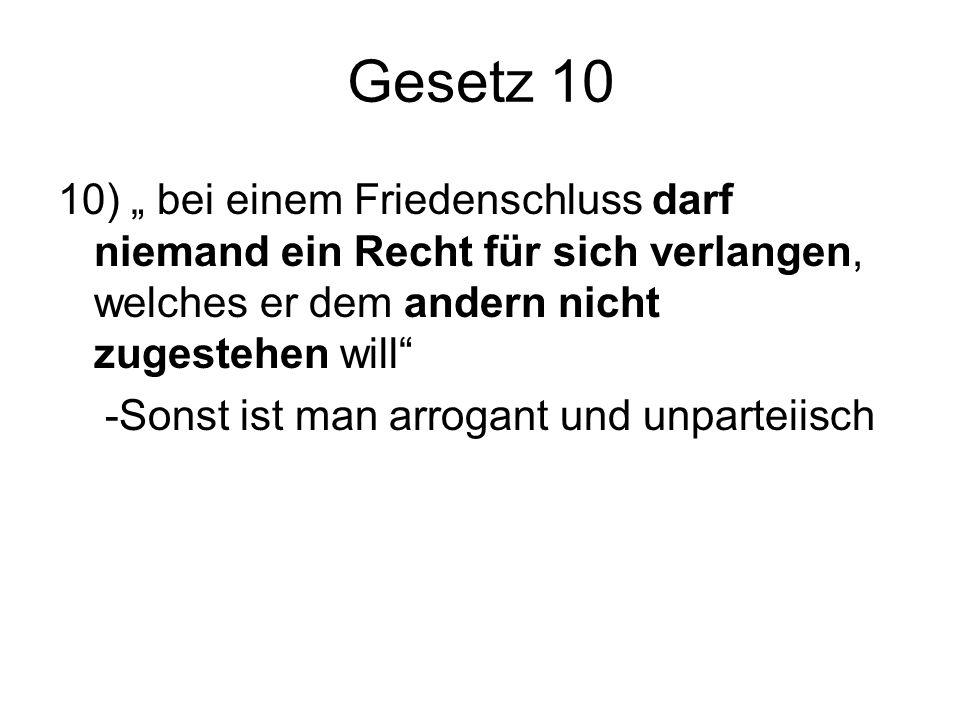 """Gesetz 10 10) """" bei einem Friedenschluss darf niemand ein Recht für sich verlangen, welches er dem andern nicht zugestehen will -Sonst ist man arrogant und unparteiisch"""