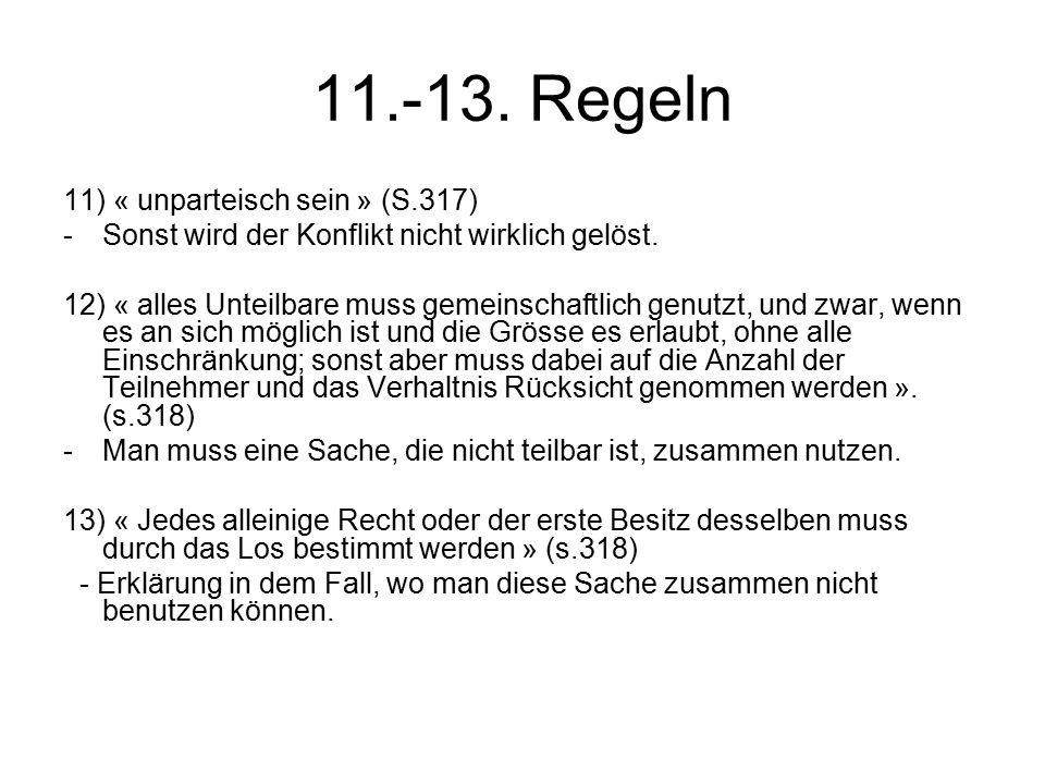 11.-13. Regeln 11) « unparteisch sein » (S.317) -Sonst wird der Konflikt nicht wirklich gelöst. 12) « alles Unteilbare muss gemeinschaftlich genutzt,