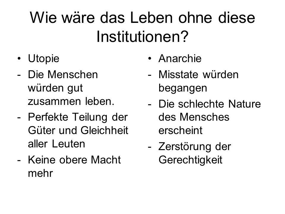 Wie wäre das Leben ohne diese Institutionen? Utopie -Die Menschen würden gut zusammen leben. -Perfekte Teilung der Güter und Gleichheit aller Leuten -