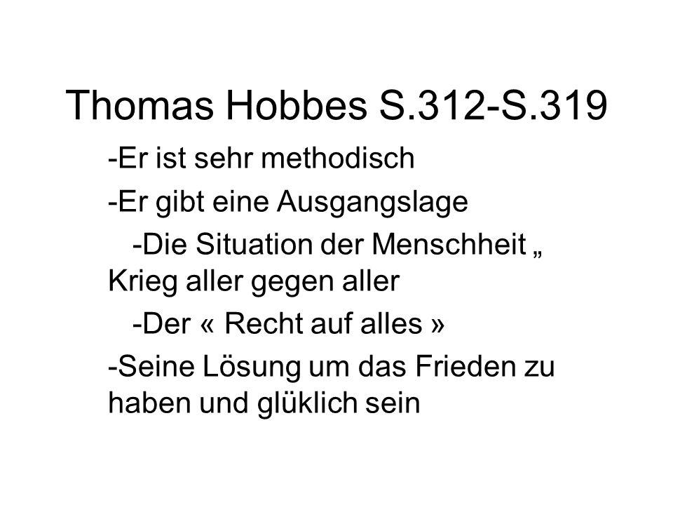 """Thomas Hobbes S.312-S.319 -Er ist sehr methodisch -Er gibt eine Ausgangslage -Die Situation der Menschheit """" Krieg aller gegen aller -Der « Recht auf alles » -Seine Lösung um das Frieden zu haben und glüklich sein"""