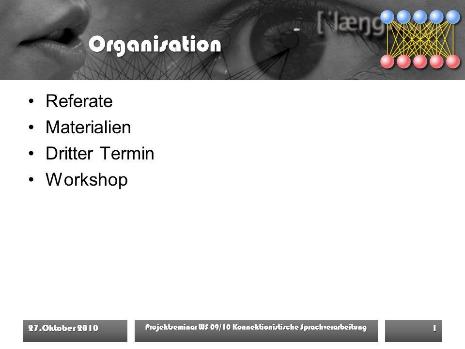 Organisation Referate Materialien Dritter Termin Workshop 27.Oktober 2010 Projektseminar WS 09/10 Konnektionistische Sprachverarbeitung 1