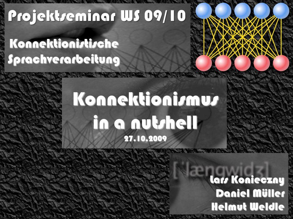 Projektseminar WS 09/10 Lars Konieczny Daniel Müller Helmut Weldle Konnektionistische Sprachverarbeitung Konnektionismus in a nutshell 27.10.2009