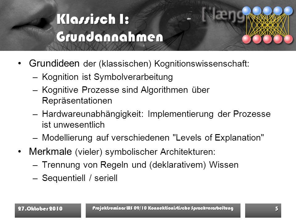 Klassisch I: Grundannahmen Grundideen der (klassischen) Kognitionswissenschaft: –Kognition ist Symbolverarbeitung –Kognitive Prozesse sind Algorithmen über Repräsentationen –Hardwareunabhängigkeit: Implementierung der Prozesse ist unwesentlich –Modellierung auf verschiedenen Levels of Explanation Merkmale (vieler) symbolischer Architekturen: –Trennung von Regeln und (deklarativem) Wissen –Sequentiell / seriell 27.Oktober 2010 Projektseminar WS 09/10 Konnektionistische Sprachverarbeitung 5