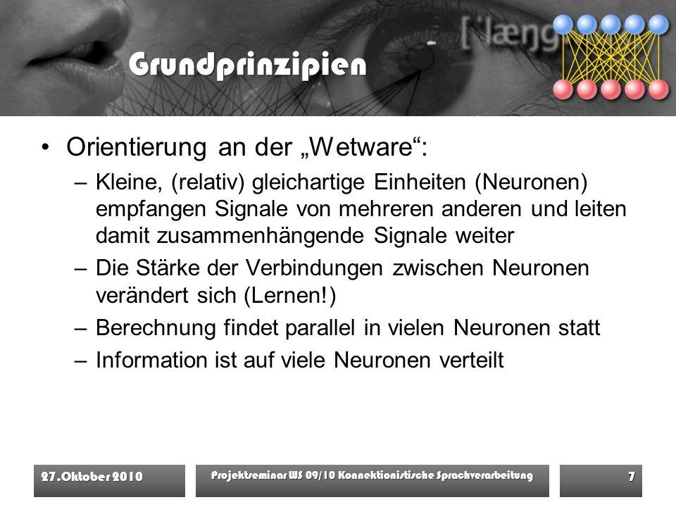 """Grundprinzipien Orientierung an der """"Wetware : –Kleine, (relativ) gleichartige Einheiten (Neuronen) empfangen Signale von mehreren anderen und leiten damit zusammenhängende Signale weiter –Die Stärke der Verbindungen zwischen Neuronen verändert sich (Lernen!) –Berechnung findet parallel in vielen Neuronen statt –Information ist auf viele Neuronen verteilt 27.Oktober 2010 Projektseminar WS 09/10 Konnektionistische Sprachverarbeitung 7"""