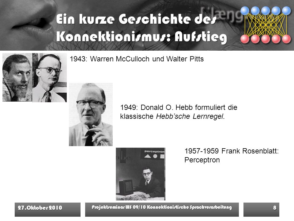 Ein kurze Geschichte des Konnektionismus: Aufstieg 27.Oktober 2010 Projektseminar WS 09/10 Konnektionistische Sprachverarbeitung 8 1949: Donald O.