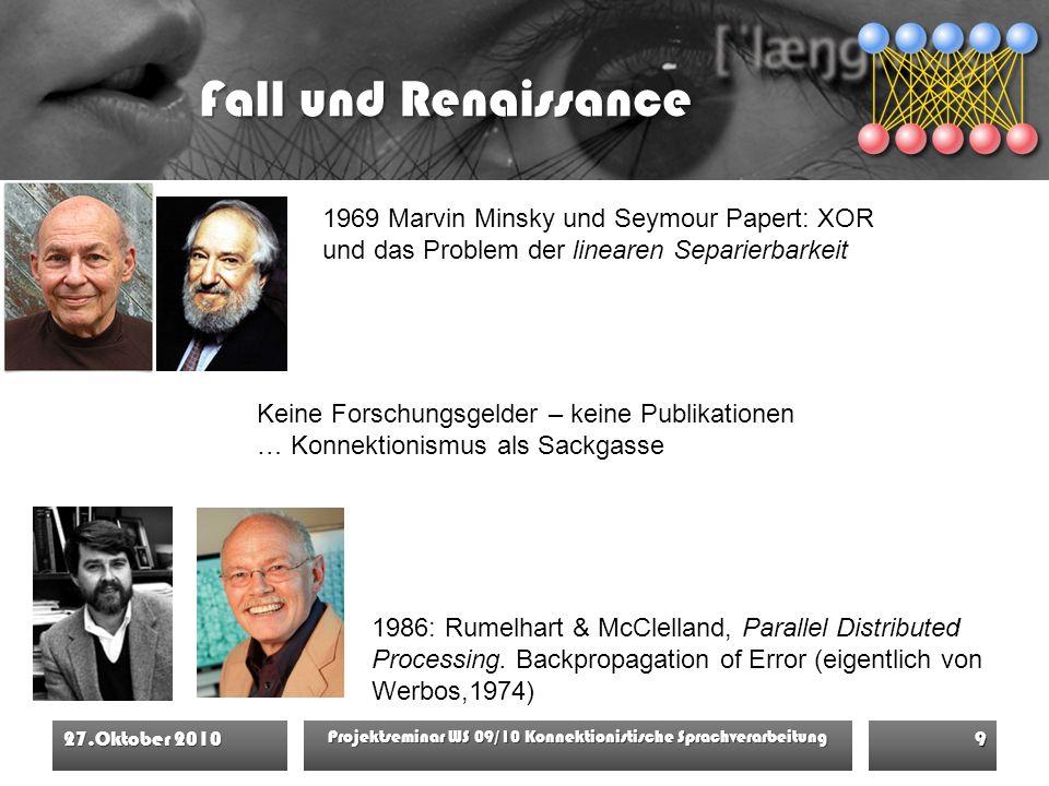 Fall und Renaissance 27.Oktober 2010 Projektseminar WS 09/10 Konnektionistische Sprachverarbeitung 9 1969 Marvin Minsky und Seymour Papert: XOR und das Problem der linearen Separierbarkeit 1986: Rumelhart & McClelland, Parallel Distributed Processing.