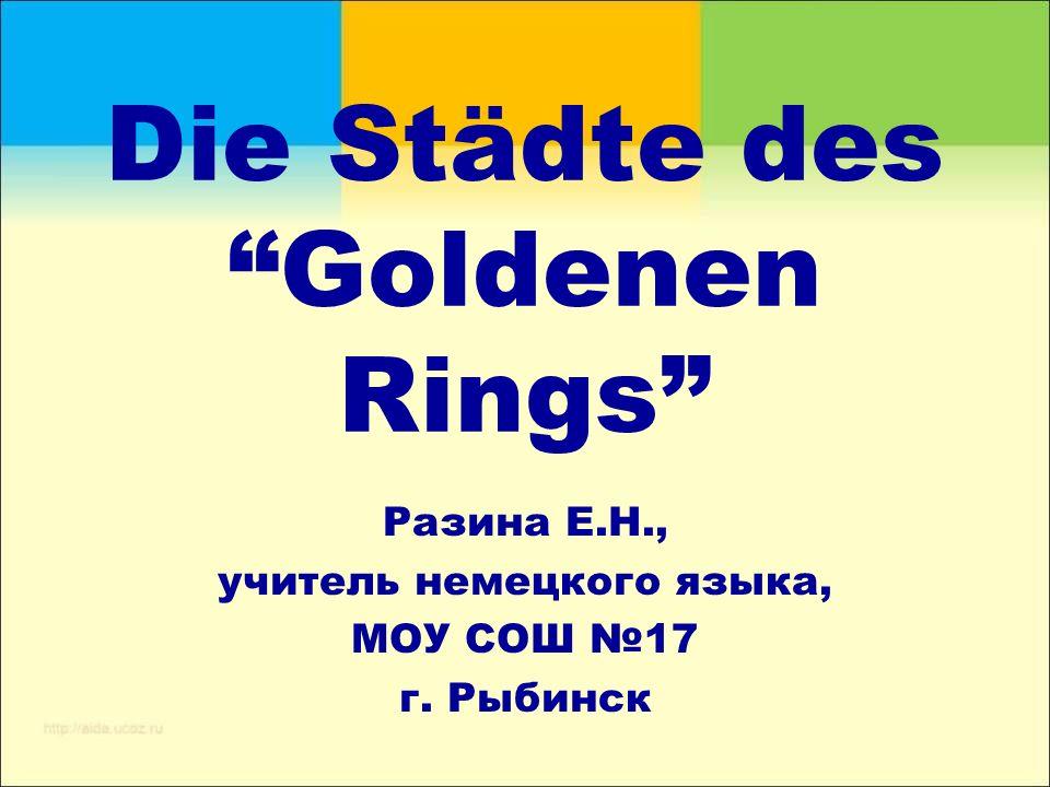 "Die Städte des ""Goldenen Rings"" Разина Е.Н., учитель немецкого языка, МОУ СОШ №17 г. Рыбинск"