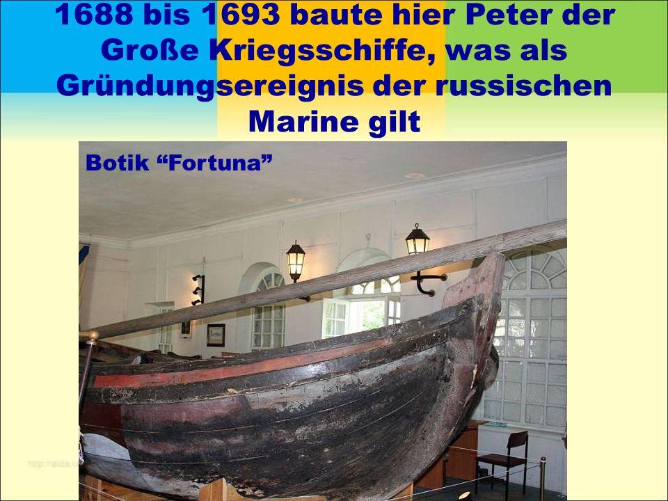 1688 bis 1693 baute hier Peter der Große Kriegsschiffe, was als Gründungsereignis der russischen Marine gilt Botik Fortuna