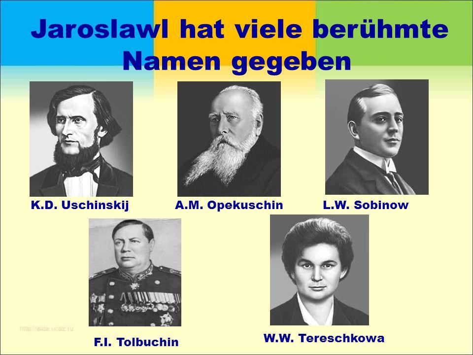 Jaroslawl hat viele berühmte Namen gegeben K.D. UschinskijA.M. OpekuschinL.W. Sobinow F.I. Tolbuchin W.W. Tereschkowa
