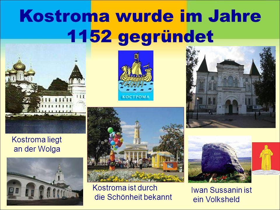 Kostroma wurde im Jahre 1152 gegründet Kostroma liegt an der Wolga Iwan Sussanin ist ein Volksheld Kostroma ist durch die Schönheit bekannt