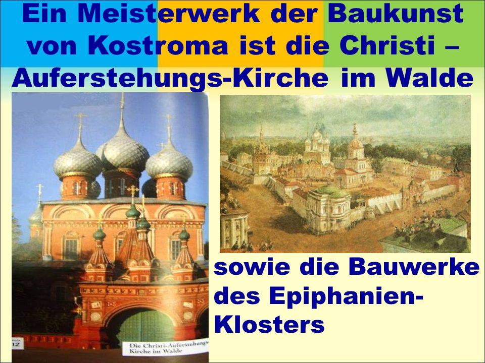 Ein Meisterwerk der Baukunst von Kostroma ist die Christi – Auferstehungs-Kirche im Walde sowie die Bauwerke des Epiphanien- Klosters