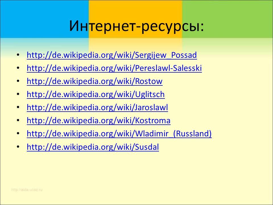 Интернет-ресурсы: http://de.wikipedia.org/wiki/Sergijew_Possad http://de.wikipedia.org/wiki/Pereslawl-Salesski http://de.wikipedia.org/wiki/Rostow http://de.wikipedia.org/wiki/Uglitsch http://de.wikipedia.org/wiki/Jaroslawl http://de.wikipedia.org/wiki/Kostroma http://de.wikipedia.org/wiki/Wladimir_(Russland) http://de.wikipedia.org/wiki/Susdal