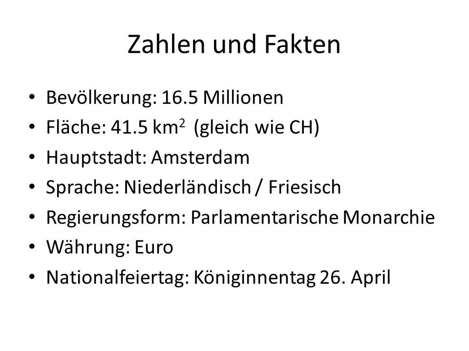 Zahlen und Fakten Bevölkerung: 16.5 Millionen Fläche: 41.5 km 2 (gleich wie CH) Hauptstadt: Amsterdam Sprache: Niederländisch / Friesisch Regierungsform: Parlamentarische Monarchie Währung: Euro Nationalfeiertag: Königinnentag 26.