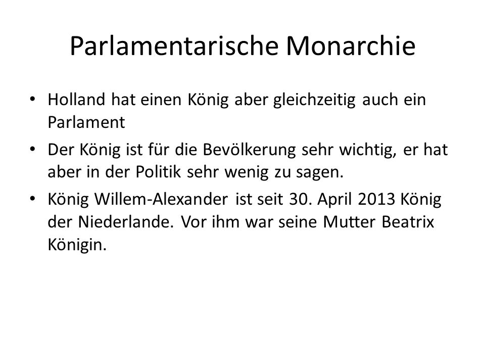 Parlamentarische Monarchie Holland hat einen König aber gleichzeitig auch ein Parlament Der König ist für die Bevölkerung sehr wichtig, er hat aber in der Politik sehr wenig zu sagen.