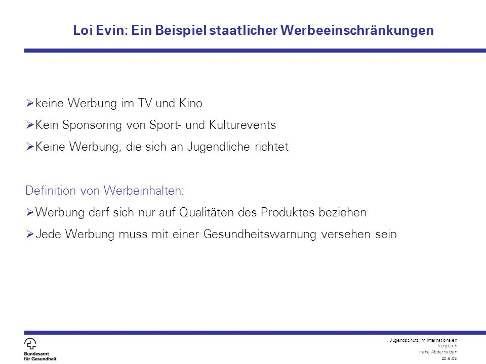 Jugendschutz im internationalen Vergleich Irene Abderhalden 20.6.05 Loi Evin: Ein Beispiel staatlicher Werbeeinschränkungen  keine Werbung im TV und