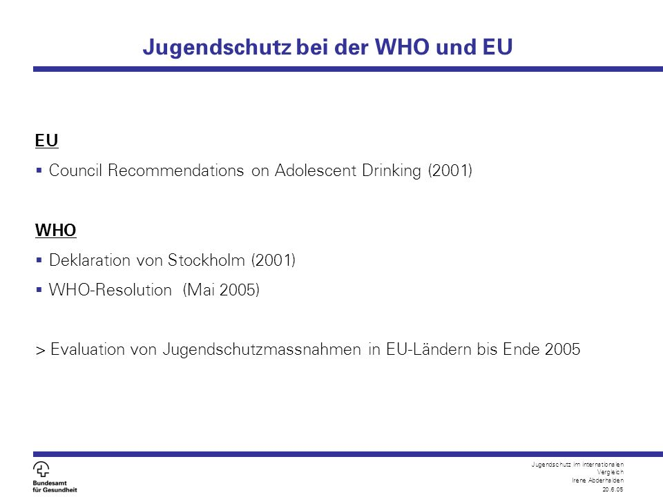Jugendschutz im internationalen Vergleich Irene Abderhalden 20.6.05 Jugendschutz bei der WHO und EU EU  Council Recommendations on Adolescent Drinkin