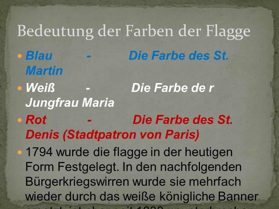 Blau - Die Farbe des St. Martin Weiß - Die Farbe de r Jungfrau Maria Rot - Die Farbe des St. Denis (Stadtpatron von Paris) 1794 wurde die flagge in de